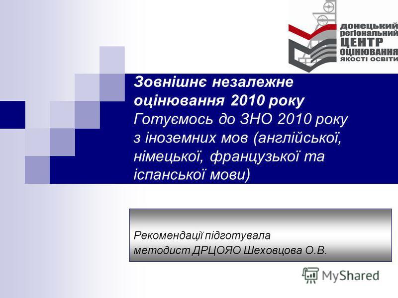 Зовнішнє незалежне оцінювання 2010 року Готуємось до ЗНО 2010 року з іноземних мов (англійської, німецької, французької та іспанської мови) Рекомендації підготувала методист ДРЦОЯО Шеховцова О.В.