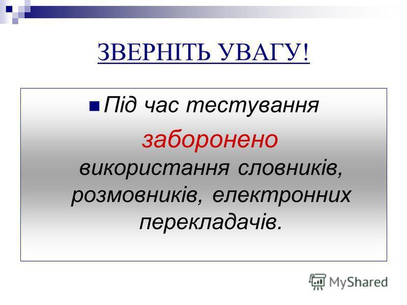 ЗВЕРНІТЬ УВАГУ! Під час тестування заборонено використання словників, розмовників, електронних перекладачів.