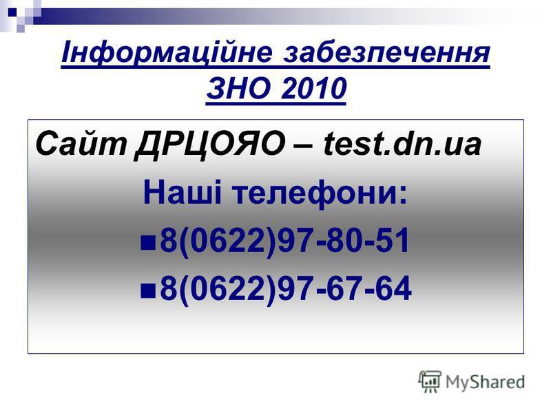 Інформаційне забезпечення ЗНО 2010 Сайт ДРЦОЯО – test.dn.ua Наші телефони: 8(0622)97-80-51 8(0622)97-67-64