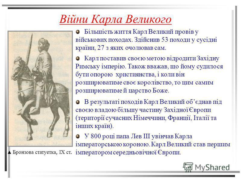 Війни Карла Великого Бронзова статуетка, IX ст. Більшість життя Карл Великий провів у військових походах. Здійснив 53 походи у сусідні країни, 27 з яких очолював сам. Карл поставив своєю метою відродити Західну Римську імперію. Також вважав, що йому