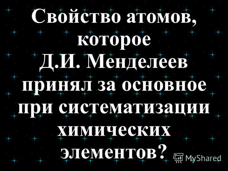 Свойство атомов, которое Д.И. Менделеев принял за основное при систематизации химических элементов?