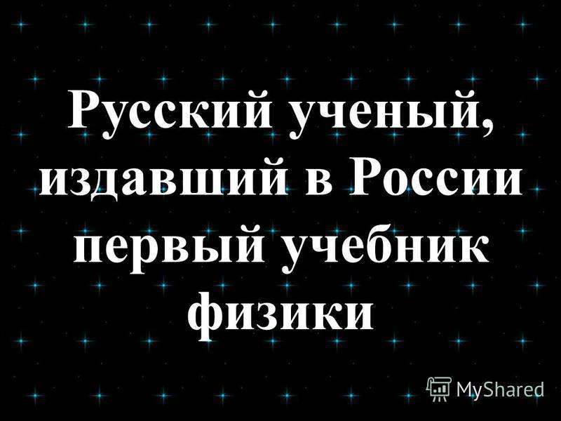 Русский ученый, издавший в России первый учебник физики