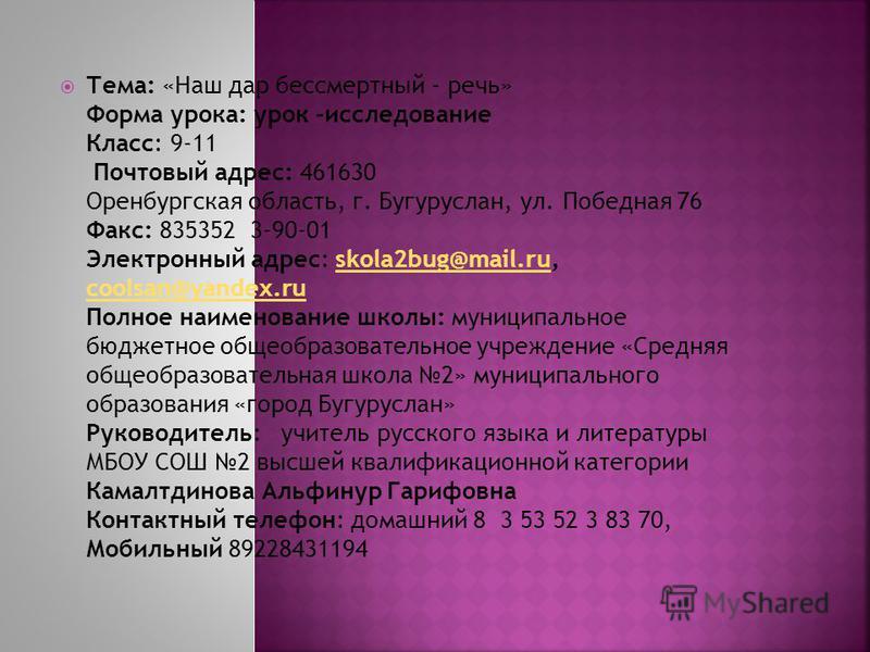 Тема: «Наш дар бессмертный - речь» Форма урока: урок -исследование Класс: 9-11 Почтовый адрес: 461630 Оренбургская область, г. Бугуруслан, ул. Победная 76 Факс: 835352 3-90-01 Электронный адрес: skola2bug@mail.ru, coolsan@yandex.ru Полное наименовани