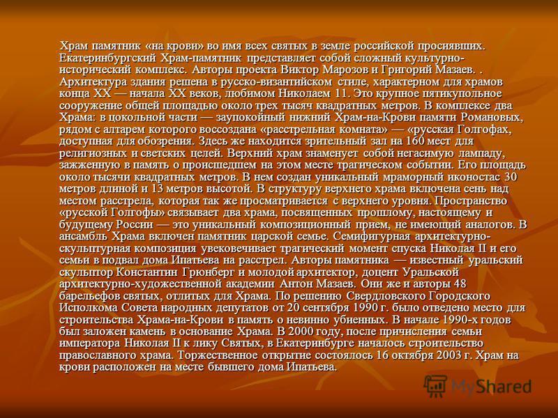 Храм памятник «на крови» во имя всех святых в земле российской просиявших. Екатеринбургский Храм-памятник представляет собой сложный культурно- исторический комплекс. Авторы проекта Виктор Марозов и Григорий Мазаев.. Архитектура здания решена в русск