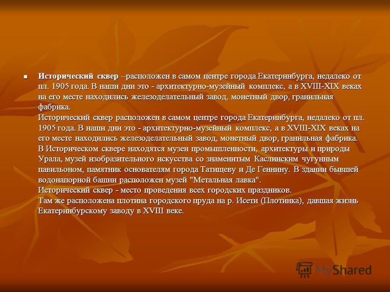 Исторический сквер –расположен в самом центре города Екатеринбурга, недалеко от пл. 1905 года. В наши дни это - архитектурно-музейный комплекс, а в XVIII-XIX веках на его месте находились железоделательный завод, монетный двор, гранильная фабрика. Ис