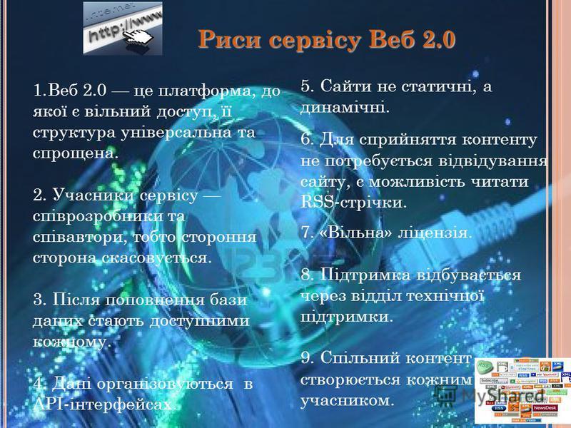 1.Веб 2.0 це платформа, до якої є вільний доступ, її структура універсальна та спрощена. 2. Учасники сервісу співрозробники та співавтори, тобто стороння сторона скасовується. 3. Після поповнення бази даних стають доступними кожному. 4. Дані організо