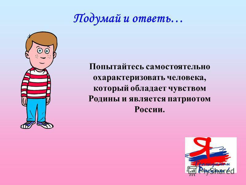 Попытайтесь самостоятельно охарактеризовать человека, который обладает чувством Родины и является патриотом России. Подумай и ответь…