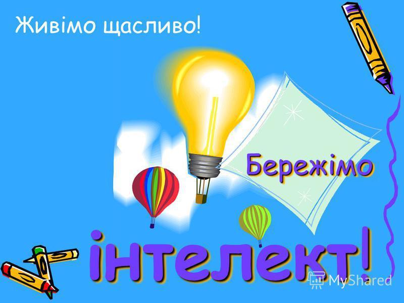 Живімо щасливо! Бережімо інтелект! Бережімо інтелект!
