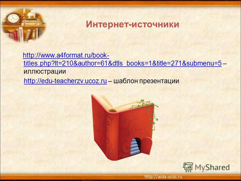 Интернет-источники http://www.a4format.ru/book- titles.php?lt=210&author=61&dtls_books=1&title=271&submenu=5 – иллюстрации http://www.a4format.ru/book- titles.php?lt=210&author=61&dtls_books=1&title=271&submenu=5 http://edu-teacherzv.ucoz.ru – шаблон