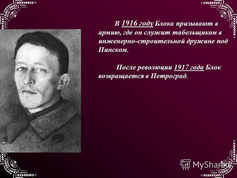 В 1916 году Блока призывают в армию, где он служит табельщиком в инженерно-строительной дружине под Пинском. После революции 1917 года Блок возвращается в Петроград.
