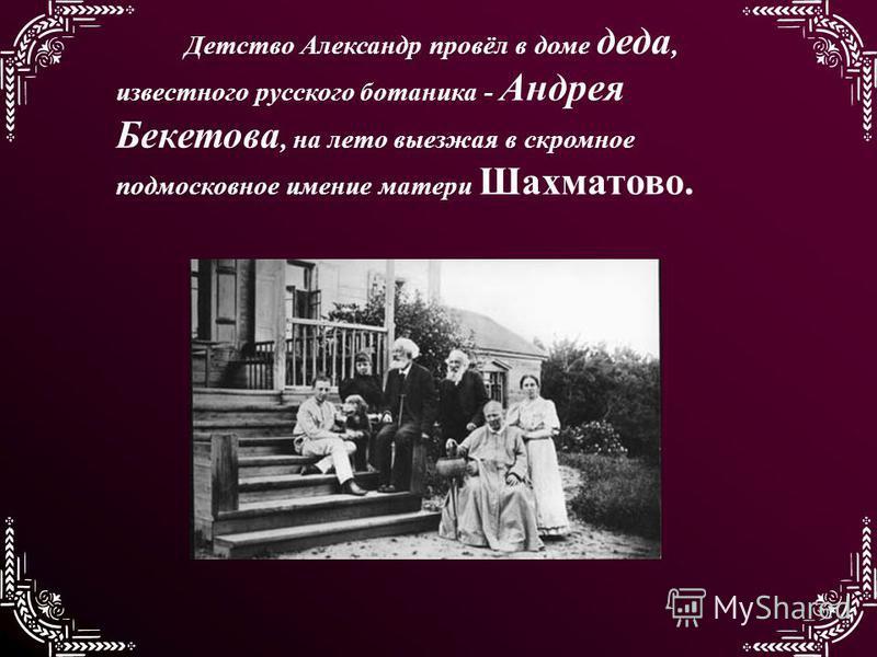 Детство Александр провёл в доме деда, известного русского ботаника - Андрея Бекетова, на лето выезжая в скромное подмосковное имение матери Шахматово.