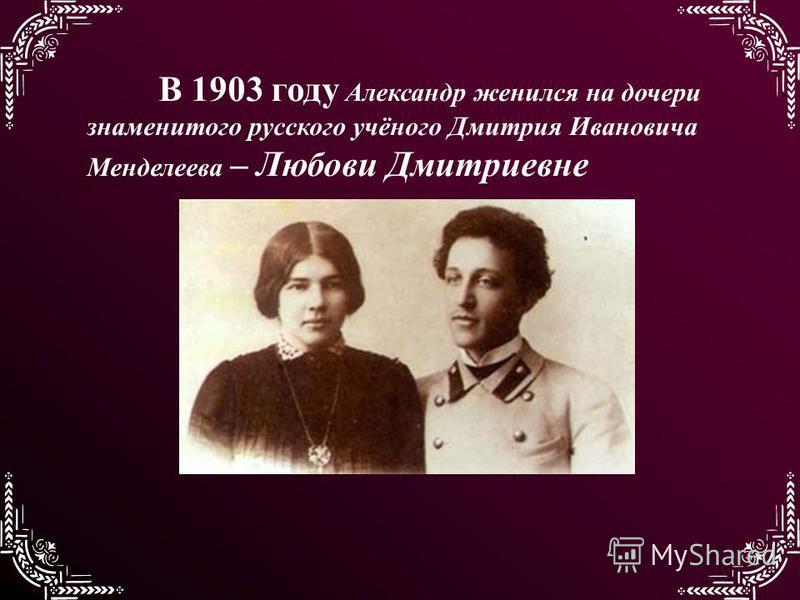 В 1903 году Александр женился на дочери знаменитого русского учёного Дмитрия Ивановича Менделеева – Любови Дмитриевне