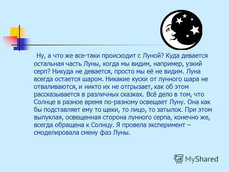 Ну, а что же все-таки происходит с Луной? Куда девается остальная часть Луны, когда мы видим, например, узкий серп? Никуда не девается, просто мы её не видим. Луна всегда остается шаром. Никакие куски от лунного шара не отваливаются, и никто их не от