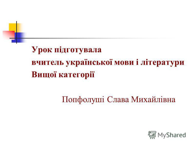 Урок підготувала вчитель української мови і літератури Вищої категорії Попфолуші Слава Михайлівна