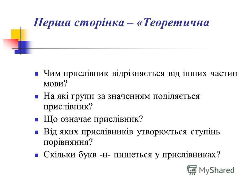 Перша сторінка – «Теоретична Чим прислівник відрізняється від інших частин мови? На які групи за значенням поділяється прислівник? Що означає прислівник? Від яких прислівників утворюється ступінь порівняння? Скільки букв -н- пишеться у прислівниках?