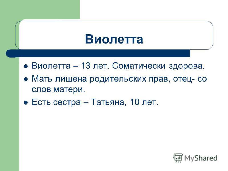 Виолетта Виолетта – 13 лет. Соматически здорова. Мать лишена родительских прав, отец- со слов матери. Есть сестра – Татьяна, 10 лет.