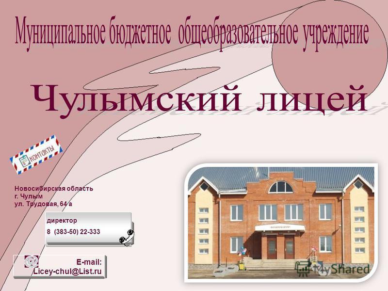 Новосибирская область г. Чулым ул. Трудовая, 64 а директор 8 (383-50) 22-333 E-mail: Licey-chul@List.ru