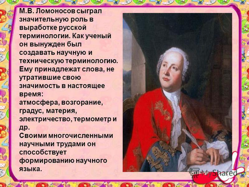 М.В. Ломоносов сыграл значительную роль в выработке русской терминологии. Как ученый он вынужден был создавать научную и техническую терминологию. Ему принадлежат слова, не утратившие свою значимость в настоящее время: атмосфера, возгорание, градус,