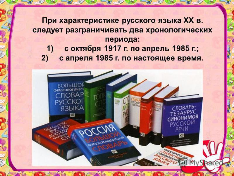При характеристике русского языка XX в. следует разграничивать два хронологических периода: 1) с октября 1917 г. по апрель 1985 г.; 2) с апреля 1985 г. по настоящее время.
