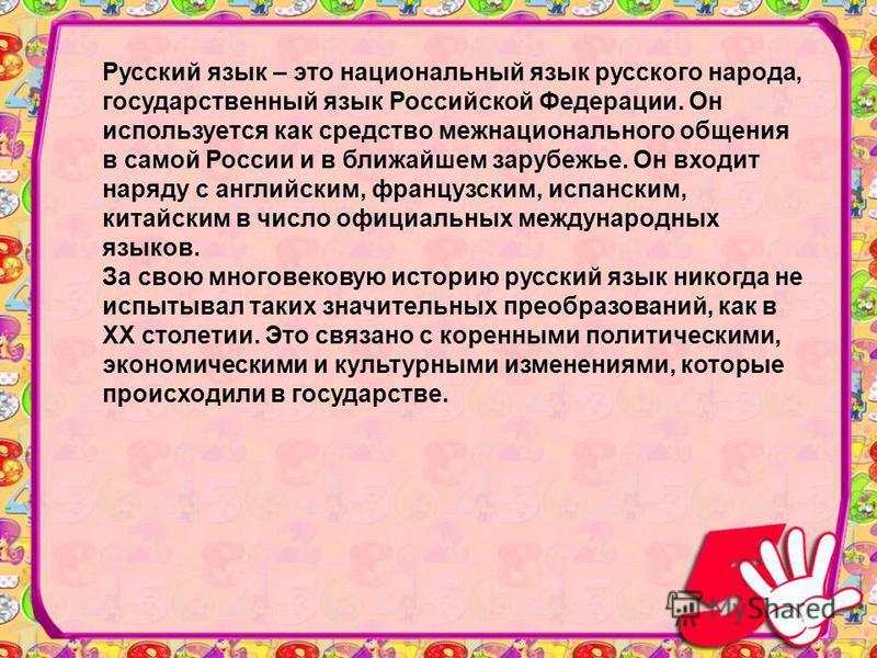 Русский язык – это национальный язык русского народа, государственный язык Российской Федерации. Он используется как средство межнационального общения в самой России и в ближайшем зарубежье. Он входит наряду с английским, французским, испанским, кита