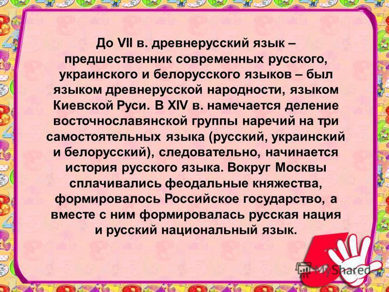 До VII в. древнерусский язык – предшественник современных русского, украинского и белорусского языков – был языком древнерусской народности, языком Киевской Руси. В XIV в. намечается деление восточнославянской группы наречий на три самостоятельных яз