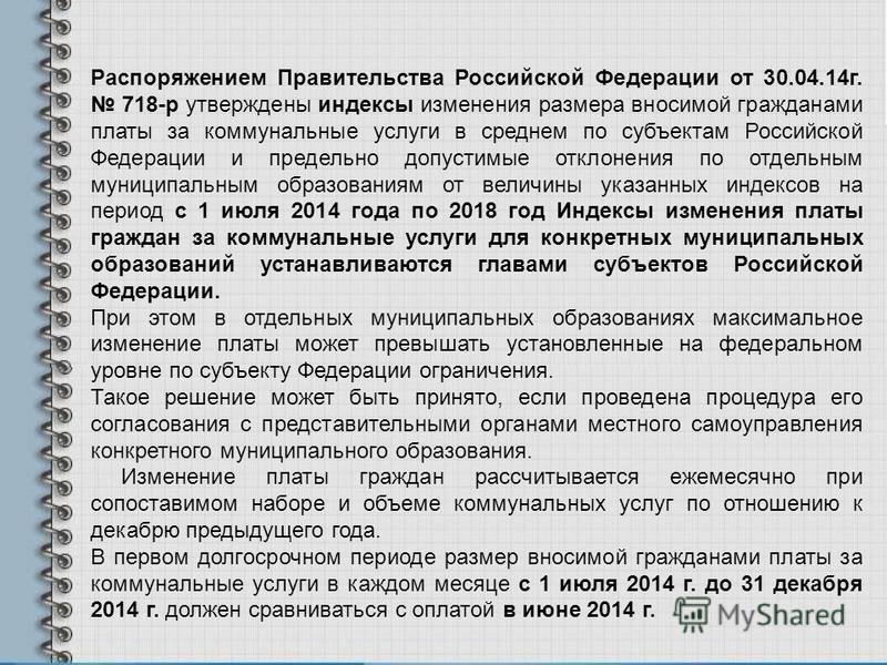 Распоряжением Правительства Российской Федерации от 30.04.14 г. 718-р утверждены индексы изменения размера вносимой гражданами платы за коммунальные услуги в среднем по субъектам Российской Федерации и предельно допустимые отклонения по отдельным мун
