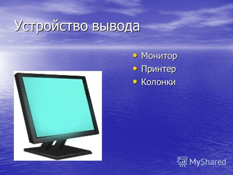 Устройство вывода Монитор Монитор Принтер Принтер Колонки Колонки