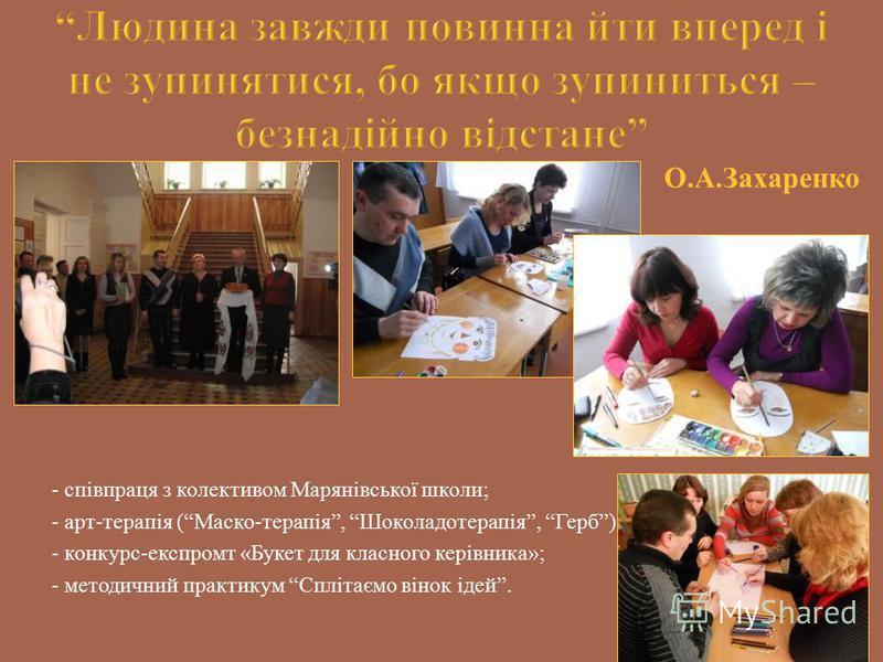 О.А.Захаренко - співпраця з колективом Марянівської школи; - арт-терапія (Маско-терапія, Шоколадотерапія, Герб); - конкурс-експромт «Букет для класного керівника»; - методичний практикум Сплітаємо вінок ідей.