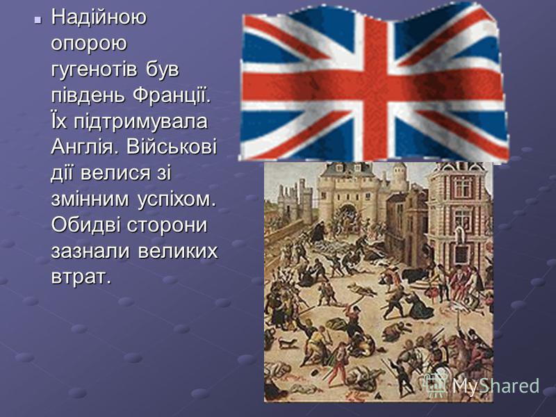 Надійною опорою гугенотів був південь Франції. Їх підтримувала Англія. Військові дії велися зі змінним успіхом. Обидві сторони зазнали великих втрат. Надійною опорою гугенотів був південь Франції. Їх підтримувала Англія. Військові дії велися зі змінн