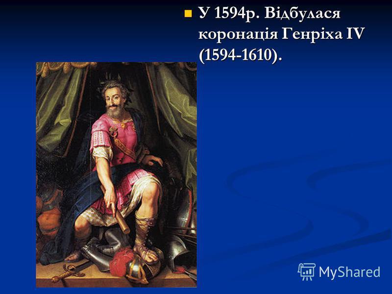 У 1594р. Відбулася коронація Генріха ІV (1594-1610). У 1594р. Відбулася коронація Генріха ІV (1594-1610).