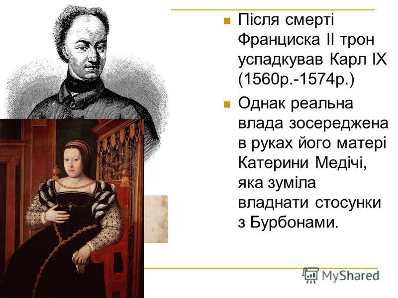 Після смерті Франциска ІІ трон успадкував Карл ІХ (1560р.-1574р.) Однак реальна влада зосереджена в руках його матері Катерини Медічі, яка зуміла владнати стосунки з Бурбонами.