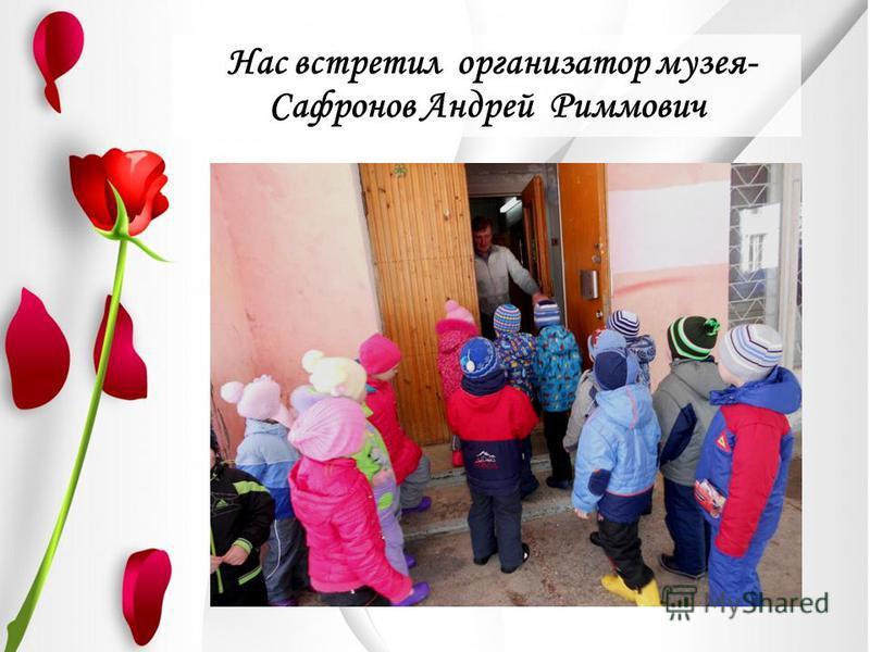 Нас встретил организатор музея- Сафронов Андрей Риммович