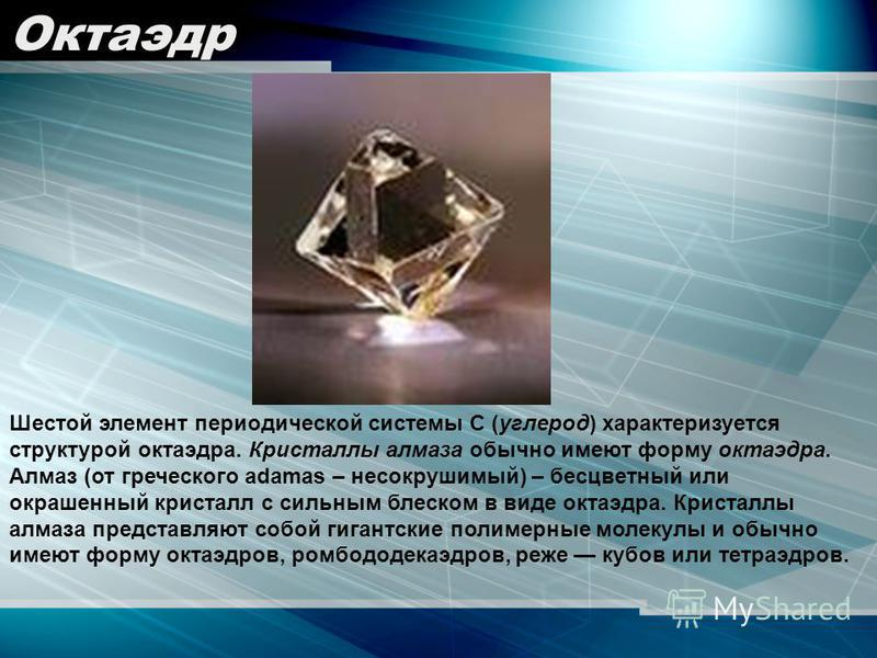 Шестой элемент периодической системы С (углерод) характеризуется структурой октаэдра. Кристаллы алмаза обычно имеют форму октаэдра. Алмаз (от греческого adamas – несокрушимый) – бесцветный или окрашенный кристалл с сильным блеском в виде октаэдра. Кр