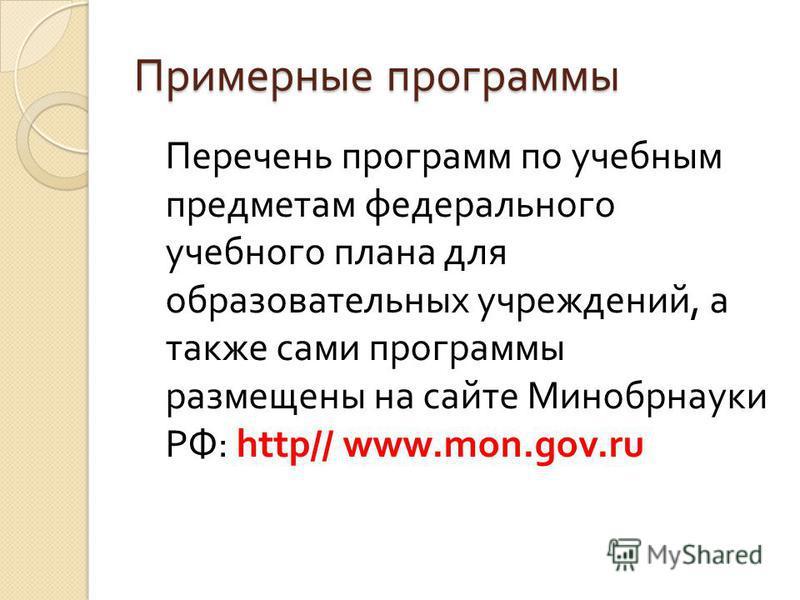 Примерные программы Перечень программ по учебным предметам федерального учебного плана для образовательных учреждений, а также сами программы размещены на сайте Минобрнауки РФ : http// www.mon.gov.ru