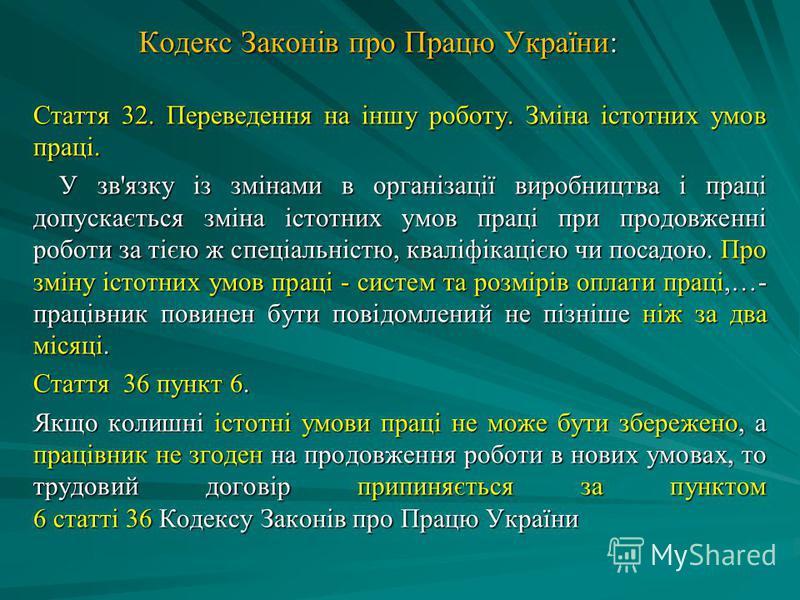 Кодекс Законів про Працю України: Стаття 32. Переведення на іншу роботу. Зміна істотних умов праці. У зв'язку iз змiнами в органiзацiї виробництва i працi допускається змiна iстотних умов працi при продовженнi роботи за тiєю ж спецiальнiстю, квалiфiк