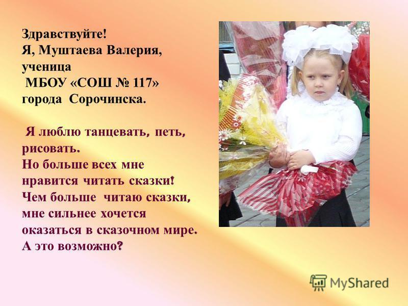 Здравствуйте! Я, Муштаева Валерия, ученица МБОУ «СОШ 117» города Сорочинска. Я люблю танцевать, петь, рисовать. Но больше всех мне нравится читать сказки ! Чем больше читаю сказки, мне сильнее хочется оказаться в сказочном мире. А это возможно ?