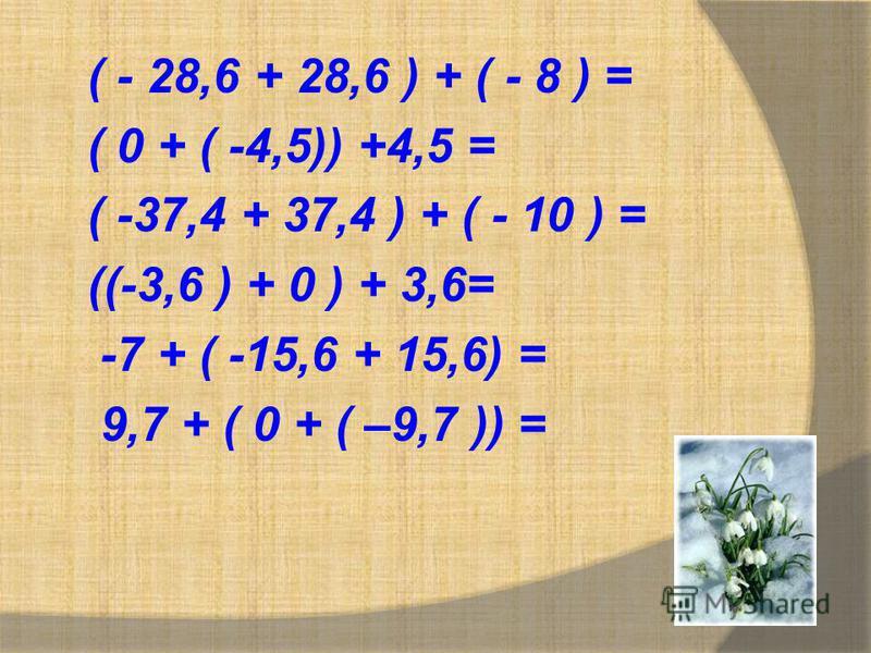 ( - 28,6 + 28,6 ) + ( - 8 ) = ( 0 + ( -4,5)) +4,5 = ( -37,4 + 37,4 ) + ( - 10 ) = ((-3,6 ) + 0 ) + 3,6= -7 + ( -15,6 + 15,6) = 9,7 + ( 0 + ( –9,7 )) =