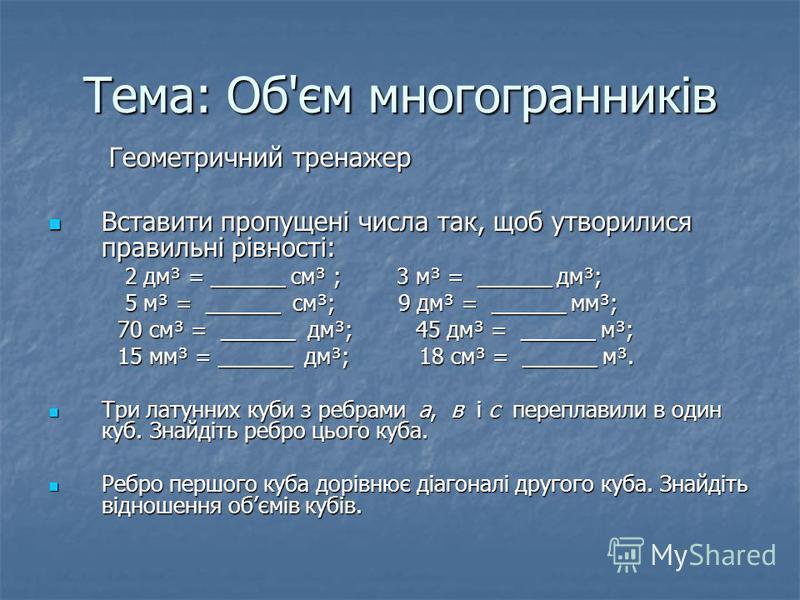 Тема: Об'єм многогранників Геометричний тренажер Геометричний тренажер Вставити пропущені числа так, щоб утворилися правильні рівності: Вставити пропущені числа так, щоб утворилися правильні рівності: 2 дм³ = ______ см³ ; 3 м³ = ______ дм³; 2 дм³ = _