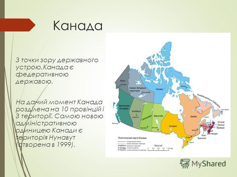 Канада З точки зору державного устрою,Канада є федеративною державою. На даний момент Канада розділена на 10 провінцій і 3 території. Самою новою адміністративною одиницею Канади є територія Нунавут (створена в 1999).