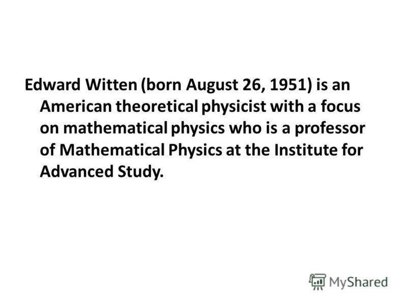 Edward Witten (born August 26, 1951) is an American theoretical physicist with a focus on mathematical physics who is a professor of Mathematical Physics at the Institute for Advanced Study.