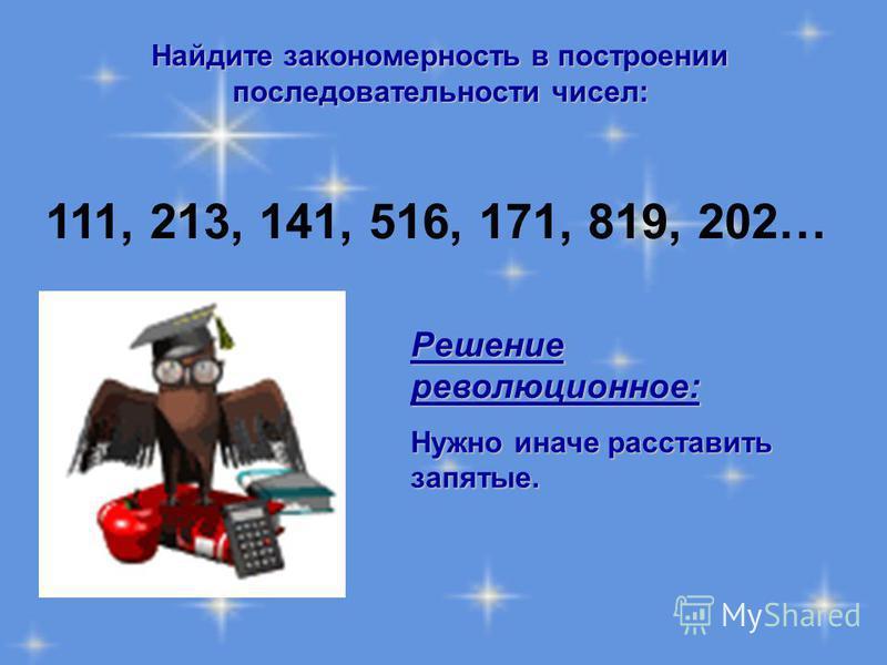 Найдите закономерность в построении последовательности чисел: 111, 213, 141, 516, 171, 819, 202… Решение революционное: Нужно иначе расставить запятые.
