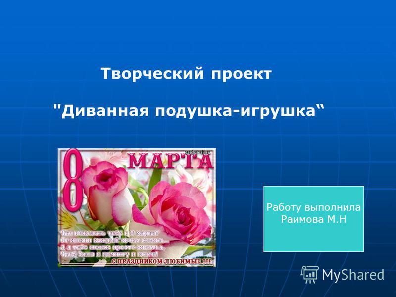 Творческий проект Диванная подушка-игрушка Работу выполнила Раимова М.Н