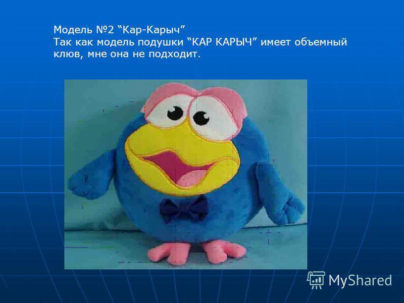 Модель 2 Кар-Карыч Так как модель подушки КАР КАРЫЧ имеет объемный клюв, мне она не подходит.
