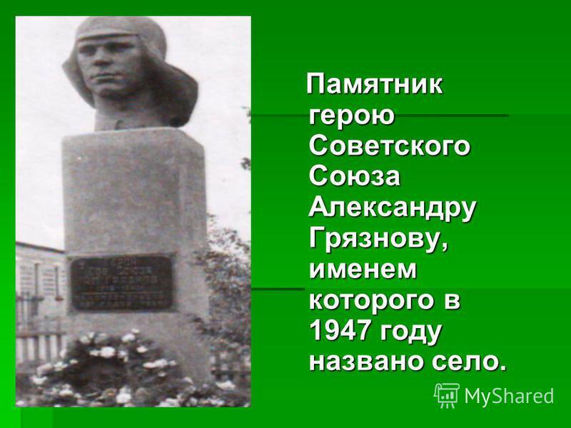 Памятник герою Советского Союза Александру Грязнову, именем которого в 1947 году названо село. Памятник герою Советского Союза Александру Грязнову, именем которого в 1947 году названо село.