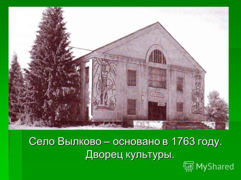 Село Вылково – основано в 1763 году. Дворец культуры.