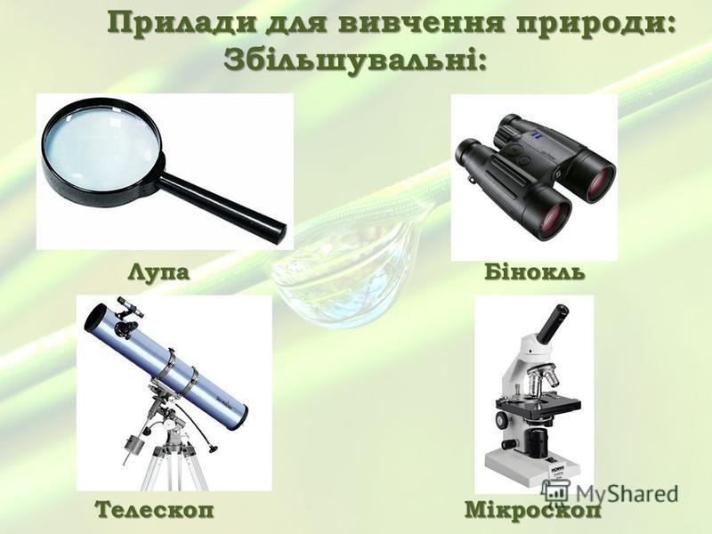 Прилади для вивчення природи: Збільшувальні: ЛупаБінокль ТелескопМікроскоп