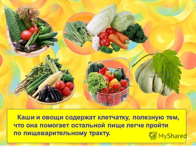 Каши и овощи содержат клетчатку, полезную тем, что она помогает остальной пище легче пройти по пищеварительному тракту.