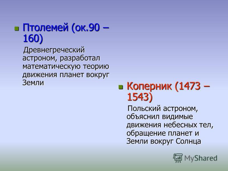 Птолемей (ок.90 – 160) Птолемей (ок.90 – 160) Древнегреческий астроном, разработал математическую теорию движения планет вокруг Земли Древнегреческий астроном, разработал математическую теорию движения планет вокруг Земли Коперник (1473 – 1543) Копер