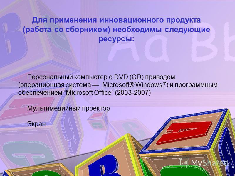 Персональный компьютер с DVD (CD) приводом (операционная система Microsoft® Windows7) и программным обеспечением Microsoft Office (2003-2007) Мультимедийный проектор Экран Для применения инновационного продукта (работа со сборником) необходимы следую