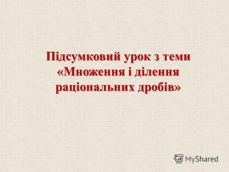 Пiдсумковий урок з теми «Множення i дiлення рацiональних дробiв»